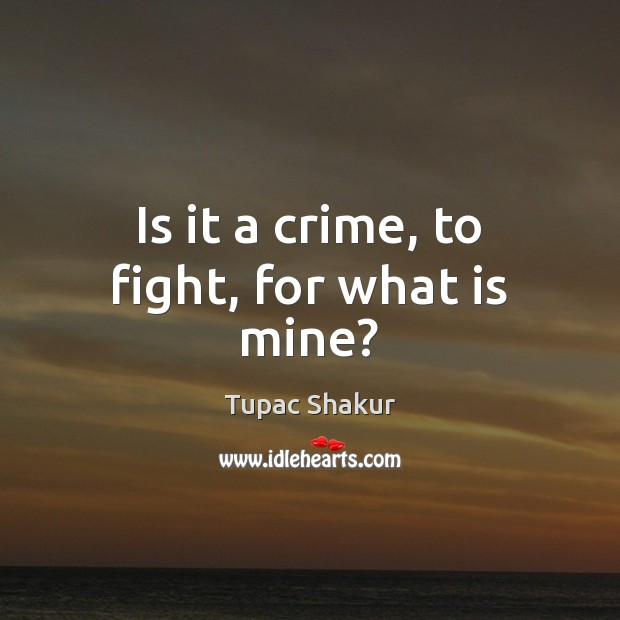 Is it a crime, to fight, for what is mine? Tupac Shakur Picture Quote