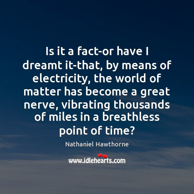 Is it a fact-or have I dreamt it-that, by means of electricity, Nathaniel Hawthorne Picture Quote