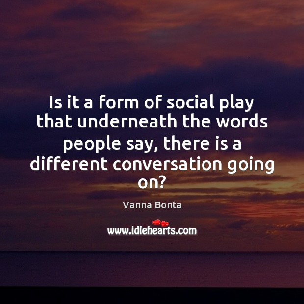 Is it a form of social play that underneath the words people Vanna Bonta Picture Quote