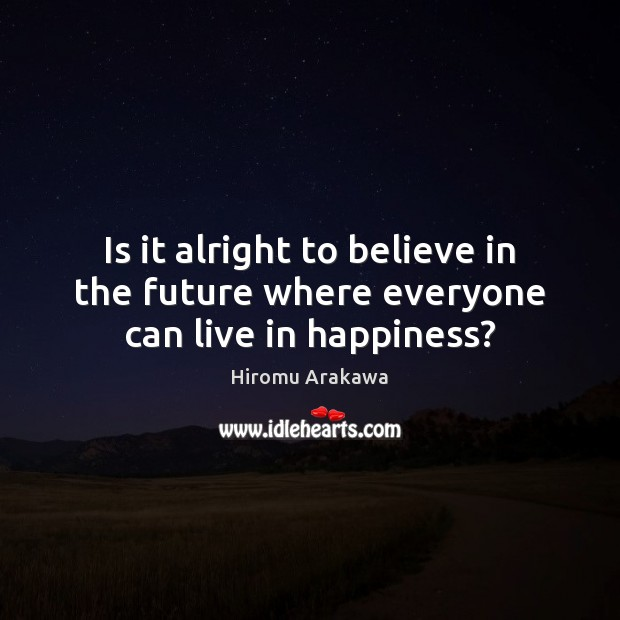 Is it alright to believe in the future where everyone can live in happiness? Hiromu Arakawa Picture Quote