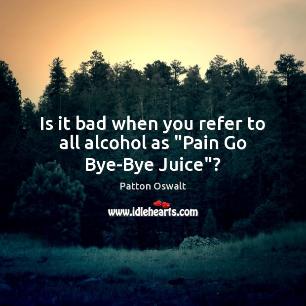 """Is it bad when you refer to all alcohol as """"Pain Go Bye-Bye Juice""""? Patton Oswalt Picture Quote"""