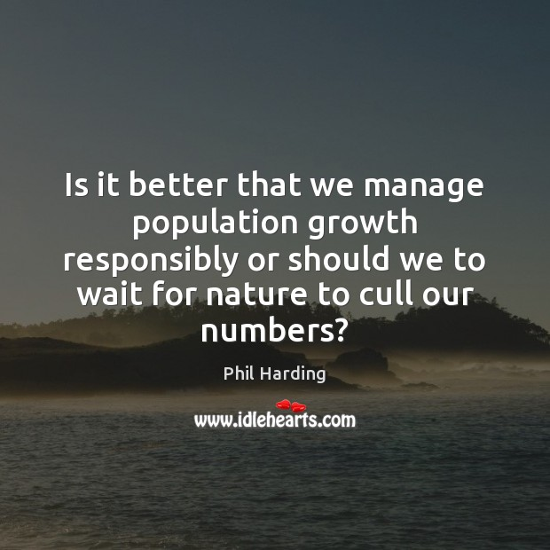 Is it better that we manage population growth responsibly or should we Phil Harding Picture Quote