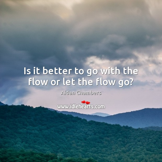 Is it better to go with the flow or let the flow go? Image