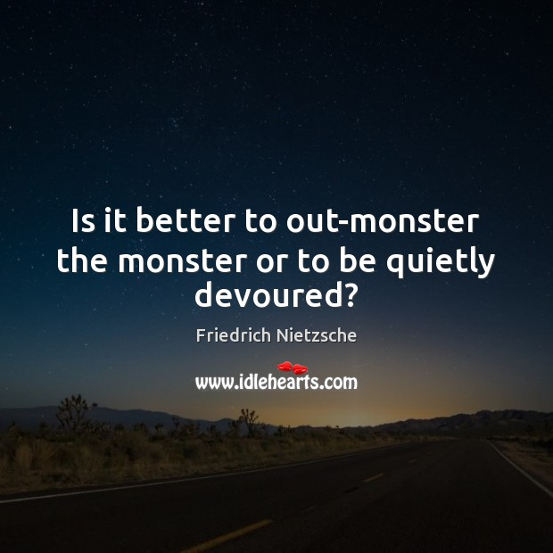 Image, Is it better to out-monster the monster or to be quietly devoured?