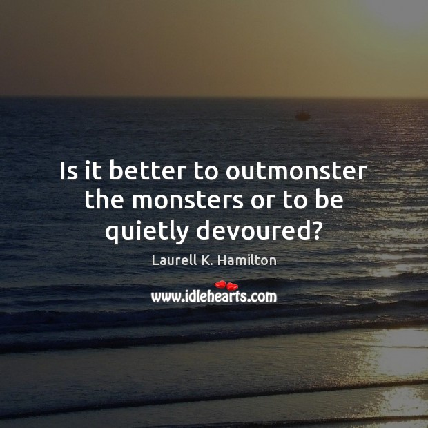 Is it better to outmonster the monsters or to be quietly devoured? Image