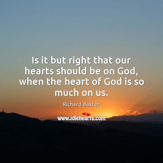 Is it but right that our hearts should be on God, when the heart of God is so much on us. Richard Baxter Picture Quote