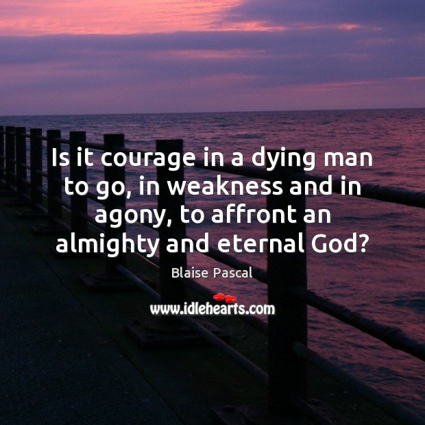 Is it courage in a dying man to go, in weakness and Image