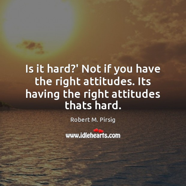 Image, Is it hard?' Not if you have the right attitudes. Its