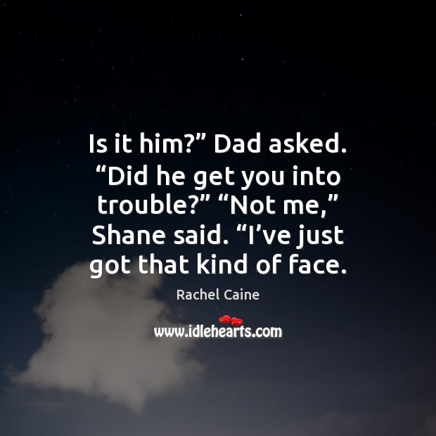"""Is it him?"""" Dad asked. """"Did he get you into trouble?"""" """"Not Image"""