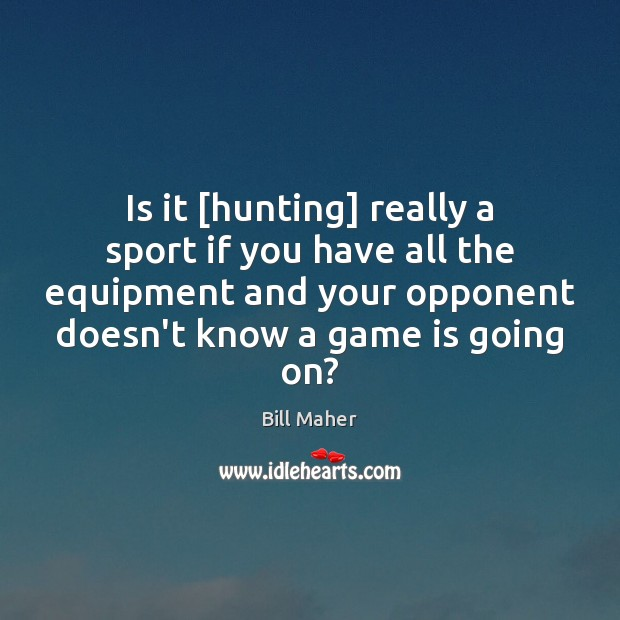 Is it [hunting] really a sport if you have all the equipment Image