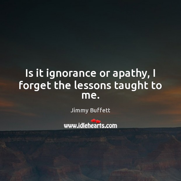 Is it ignorance or apathy, I forget the lessons taught to me. Image