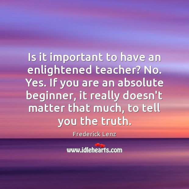 Is it important to have an enlightened teacher? No. Yes. If you Image