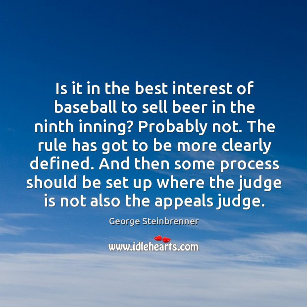 Is it in the best interest of baseball to sell beer in the ninth inning? probably not. George Steinbrenner Picture Quote