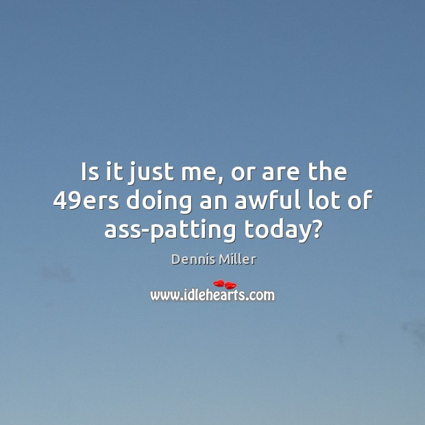 Is it just me, or are the 49ers doing an awful lot of ass-patting today? Image