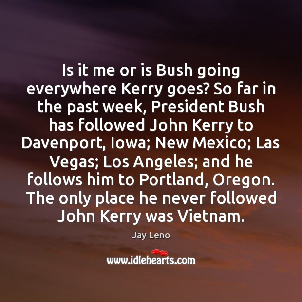 Image, Is it me or is Bush going everywhere Kerry goes? So far