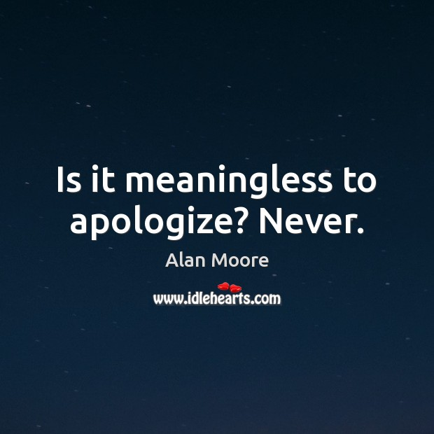 Is it meaningless to apologize? Never. Alan Moore Picture Quote