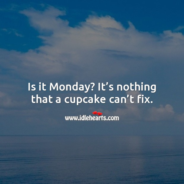 Is it Monday? It's nothing that a cupcake can't fix. Monday Quotes Image