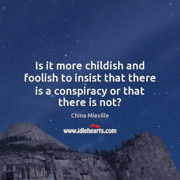 Image, Is it more childish and foolish to insist that there is a conspiracy or that there is not?