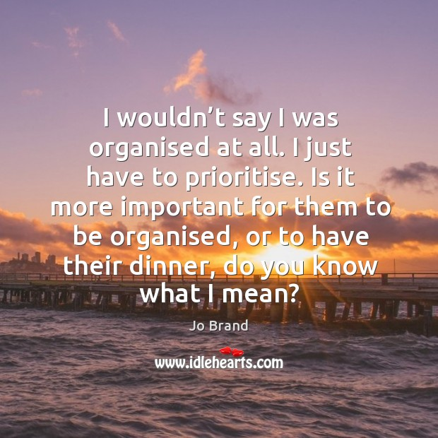 Is it more important for them to be organised, or to have their dinner, do you know what I mean? Image