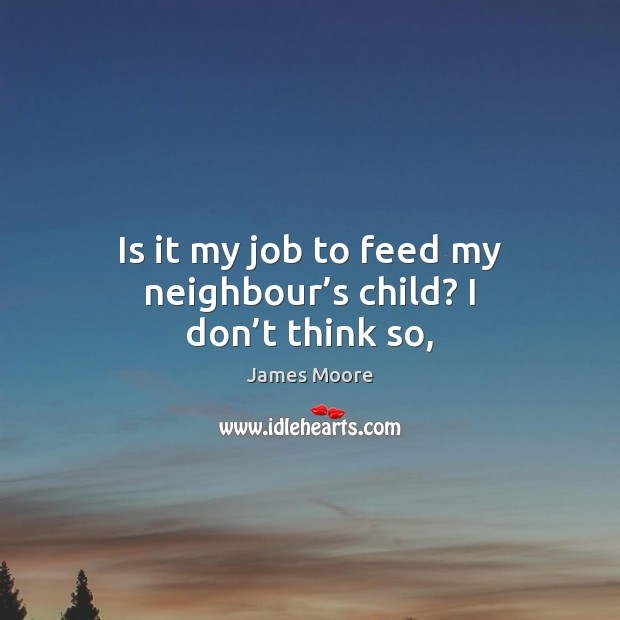 Is it my job to feed my neighbour's child? I don't think so, James Moore Picture Quote