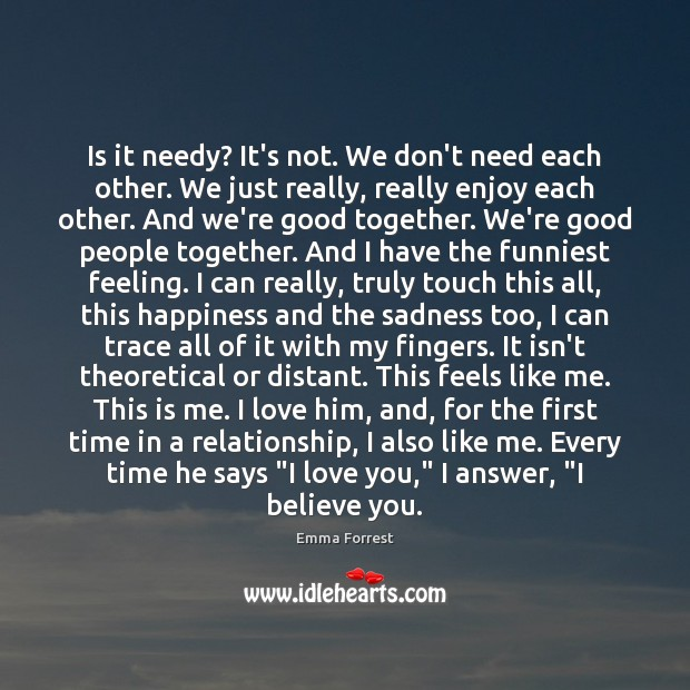 Is it needy? It's not. We don't need each other. We just Emma Forrest Picture Quote