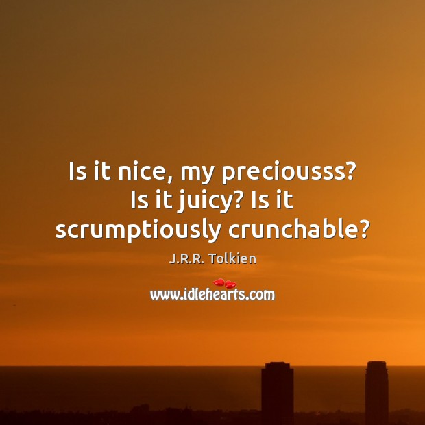 Is it nice, my preciousss? Is it juicy? Is it scrumptiously crunchable? Image