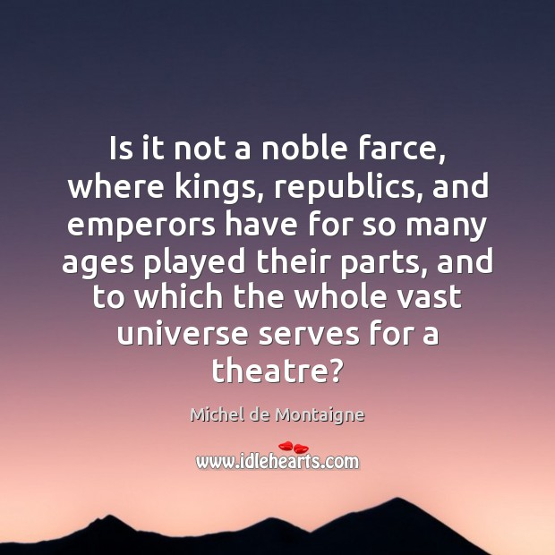 Is it not a noble farce, where kings, republics, and emperors have Image