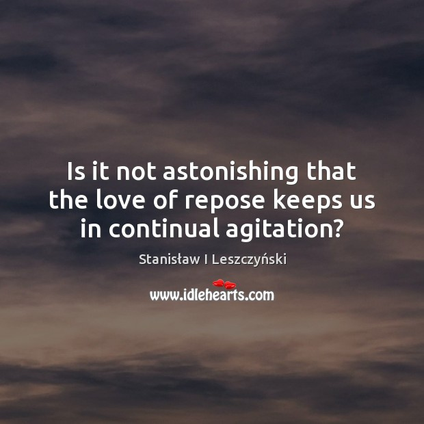 Is it not astonishing that the love of repose keeps us in continual agitation? Image