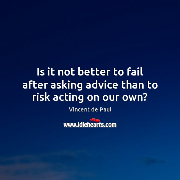Is it not better to fail after asking advice than to risk acting on our own? Vincent de Paul Picture Quote