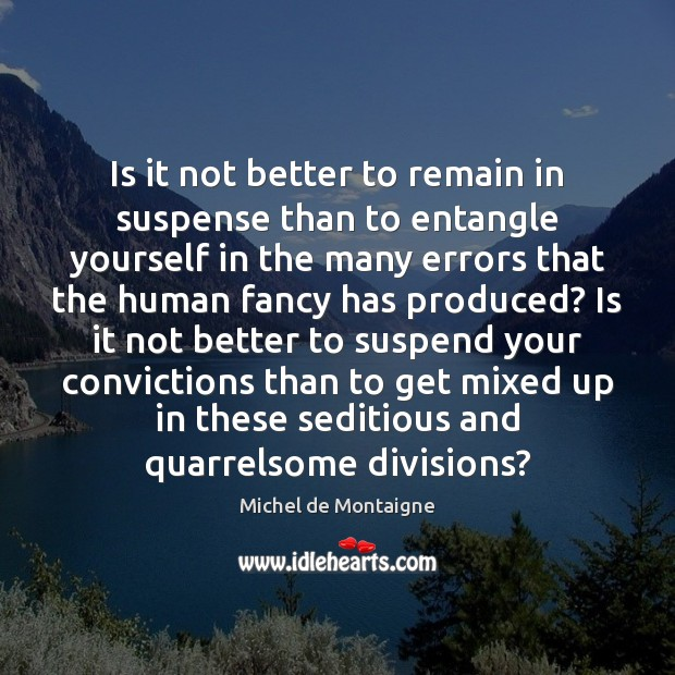 Is it not better to remain in suspense than to entangle yourself Michel de Montaigne Picture Quote