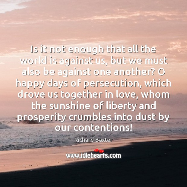 Is it not enough that all the world is against us, but Richard Baxter Picture Quote