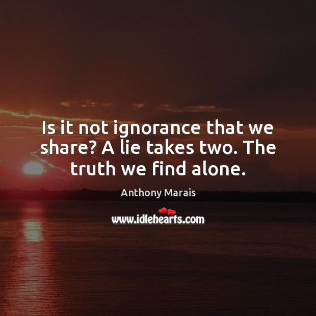 Is it not ignorance that we share? A lie takes two. The truth we find alone. Image