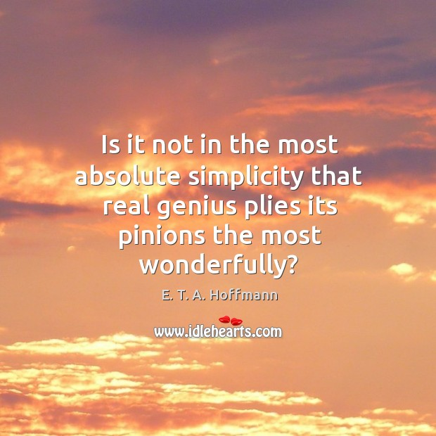 Is it not in the most absolute simplicity that real genius plies its pinions the most wonderfully? E. T. A. Hoffmann Picture Quote