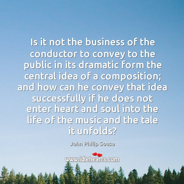 Is it not the business of the conductor to convey to the public in its dramatic form the John Philip Sousa Picture Quote
