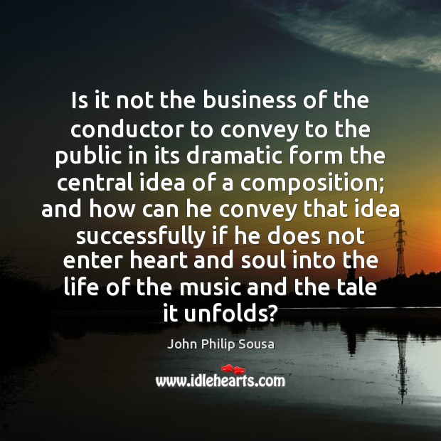 Is it not the business of the conductor to convey to the John Philip Sousa Picture Quote