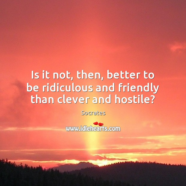 Image, Is it not, then, better to be ridiculous and friendly than clever and hostile?
