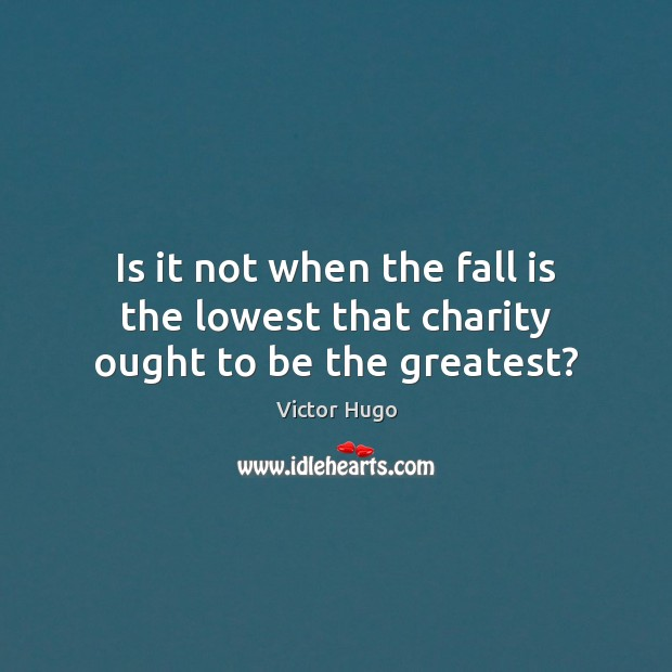 Is it not when the fall is the lowest that charity ought to be the greatest? Image