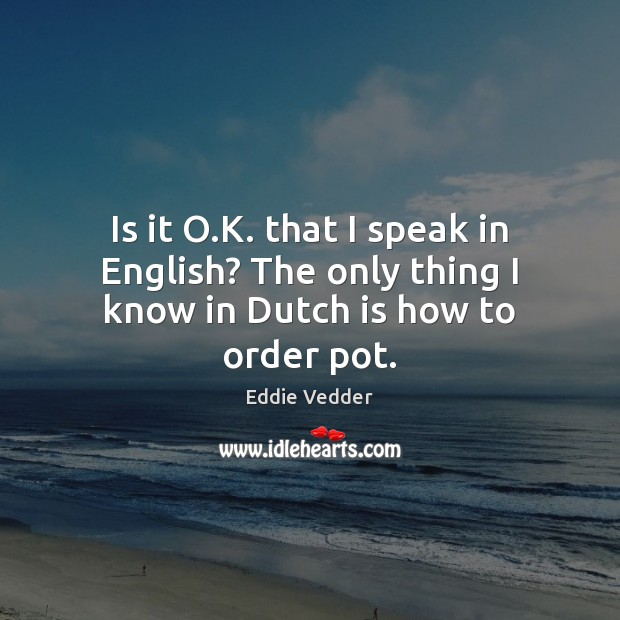 Image, Is it O.K. that I speak in English? The only thing I know in Dutch is how to order pot.