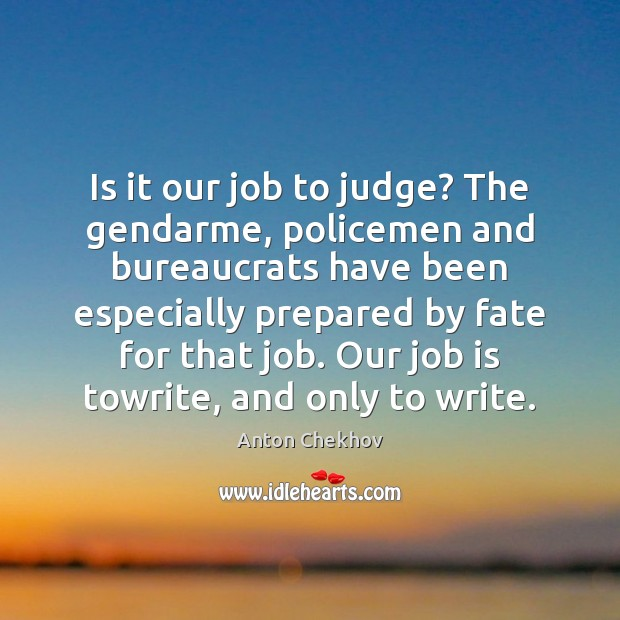 Is it our job to judge? The gendarme, policemen and bureaucrats have Anton Chekhov Picture Quote