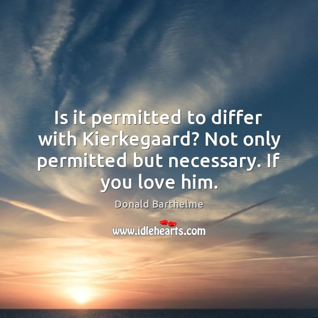 Is it permitted to differ with Kierkegaard? Not only permitted but necessary. Donald Barthelme Picture Quote
