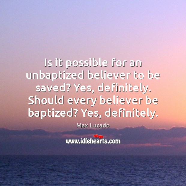 Is it possible for an unbaptized believer to be saved? Yes, definitely. Max Lucado Picture Quote