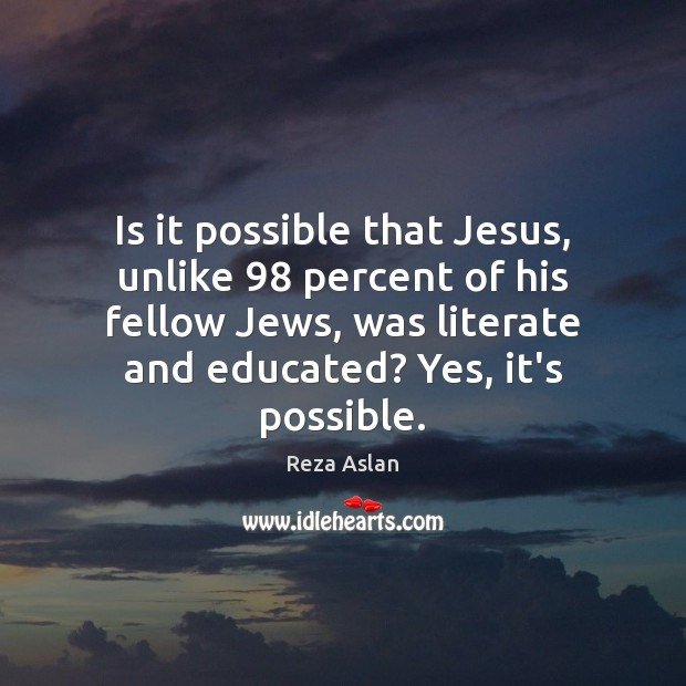 Is it possible that Jesus, unlike 98 percent of his fellow Jews, was Reza Aslan Picture Quote