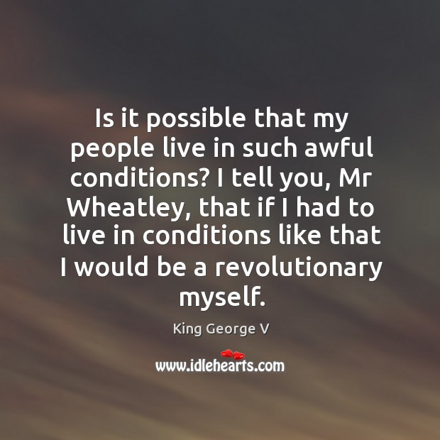 Is it possible that my people live in such awful conditions? King George V Picture Quote