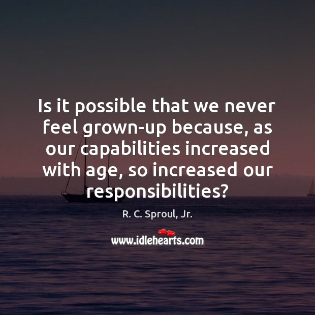 Is it possible that we never feel grown-up because, as our capabilities Image