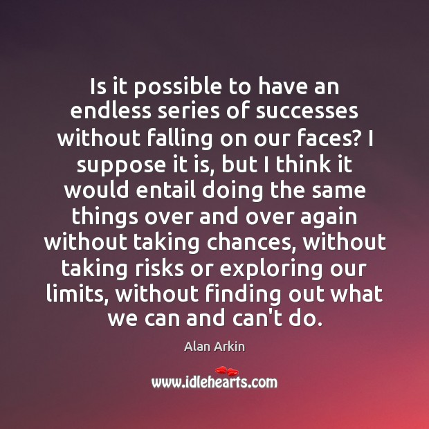 Is it possible to have an endless series of successes without falling Alan Arkin Picture Quote