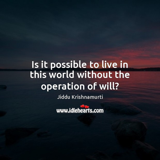 Is it possible to live in this world without the operation of will? Image