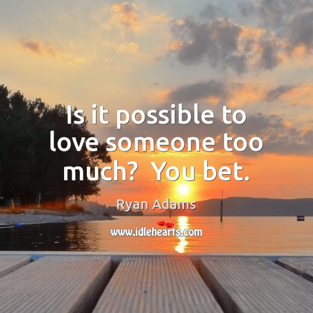 Is it possible to love someone too much?  You bet. Ryan Adams Picture Quote