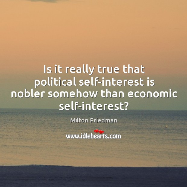 Is it really true that political self-interest is nobler somehow than economic self-interest? Image