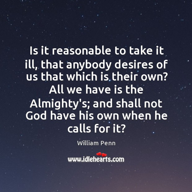 Is it reasonable to take it ill, that anybody desires of us William Penn Picture Quote
