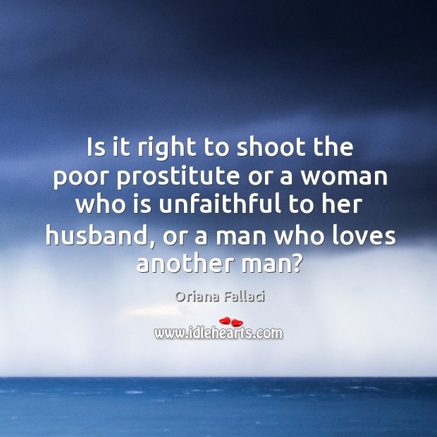 Is it right to shoot the poor prostitute or a woman who is unfaithful to her husband Oriana Fallaci Picture Quote